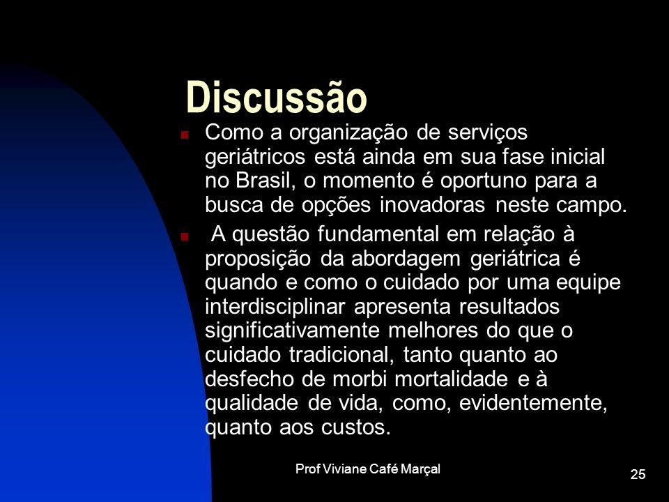 Prof Viviane Café Marçal 25 Discussão Como a organização de serviços geriátricos está ainda em sua fase inicial no Brasil, o momento é oportuno para a