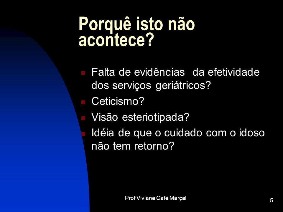 Prof Viviane Café Marçal 5 Porquê isto não acontece? Falta de evidências da efetividade dos serviços geriátricos? Ceticismo? Visão esteriotipada? Idéi
