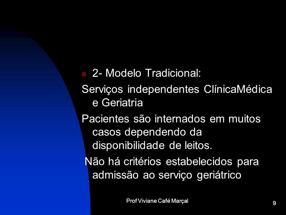 Prof Viviane Café Marçal 9 2- Modelo Tradicional: Serviços independentes ClínicaMédica e Geriatria Pacientes são internados em muitos casos dependendo