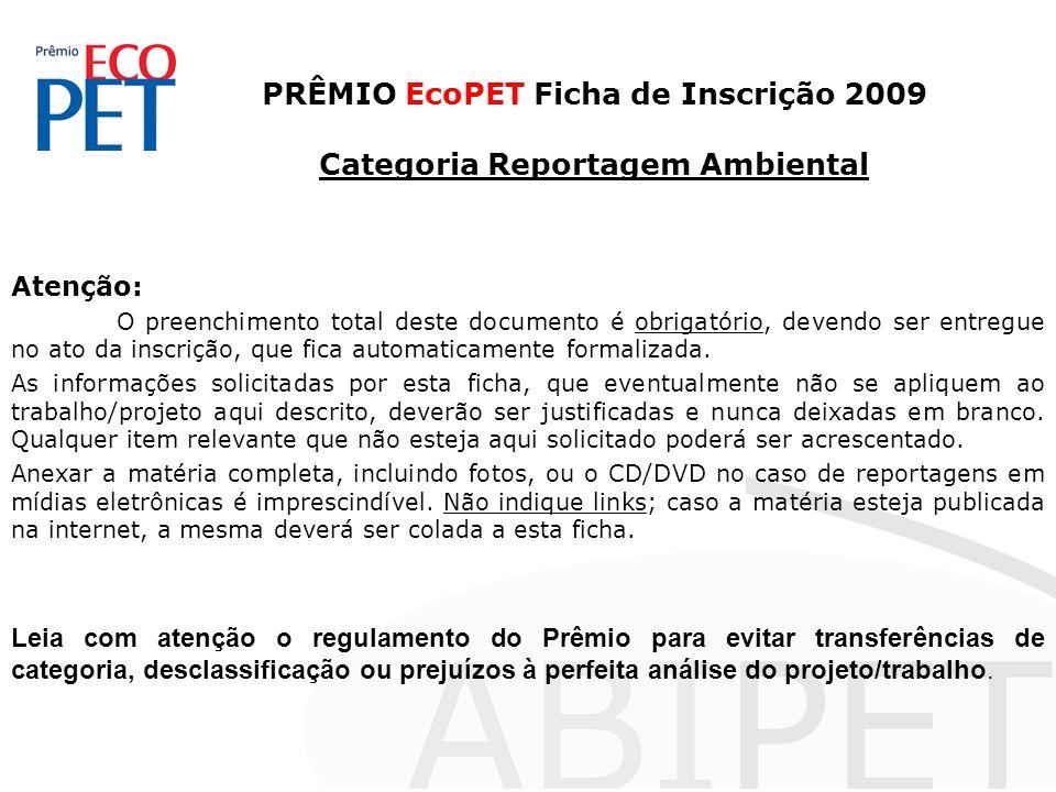 PRÊMIO EcoPET Ficha de Inscrição 2009 Categoria Reportagem Ambiental Atenção: O preenchimento total deste documento é obrigatório, devendo ser entregu