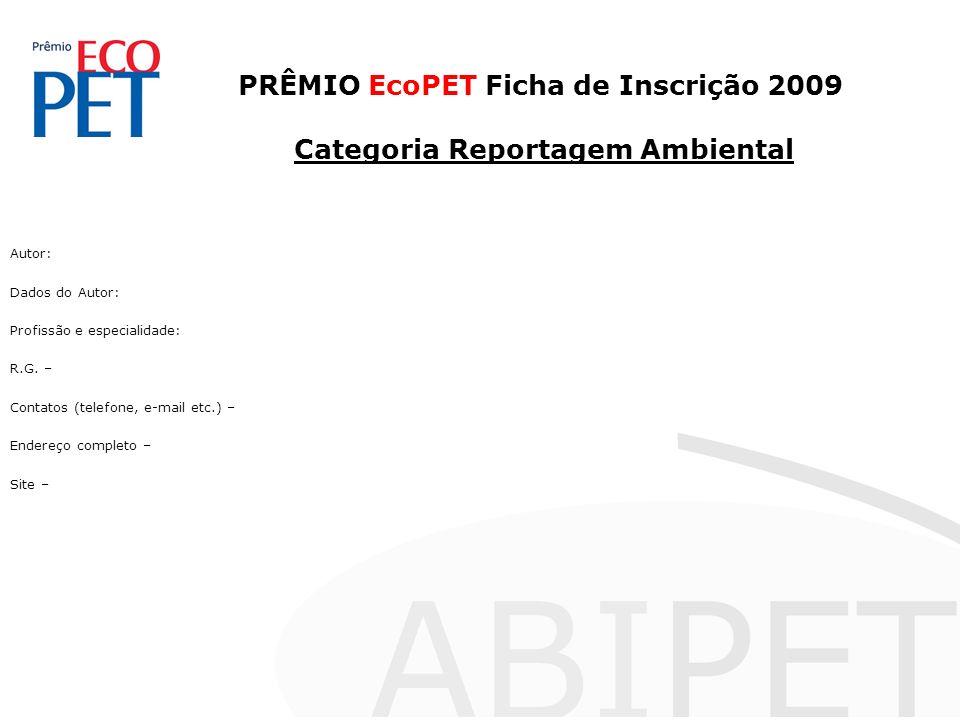 PRÊMIO EcoPET Ficha de Inscrição 2009 Categoria Reportagem Ambiental Autor: Dados do Autor: Profissão e especialidade: R.G. – Contatos (telefone, e-ma