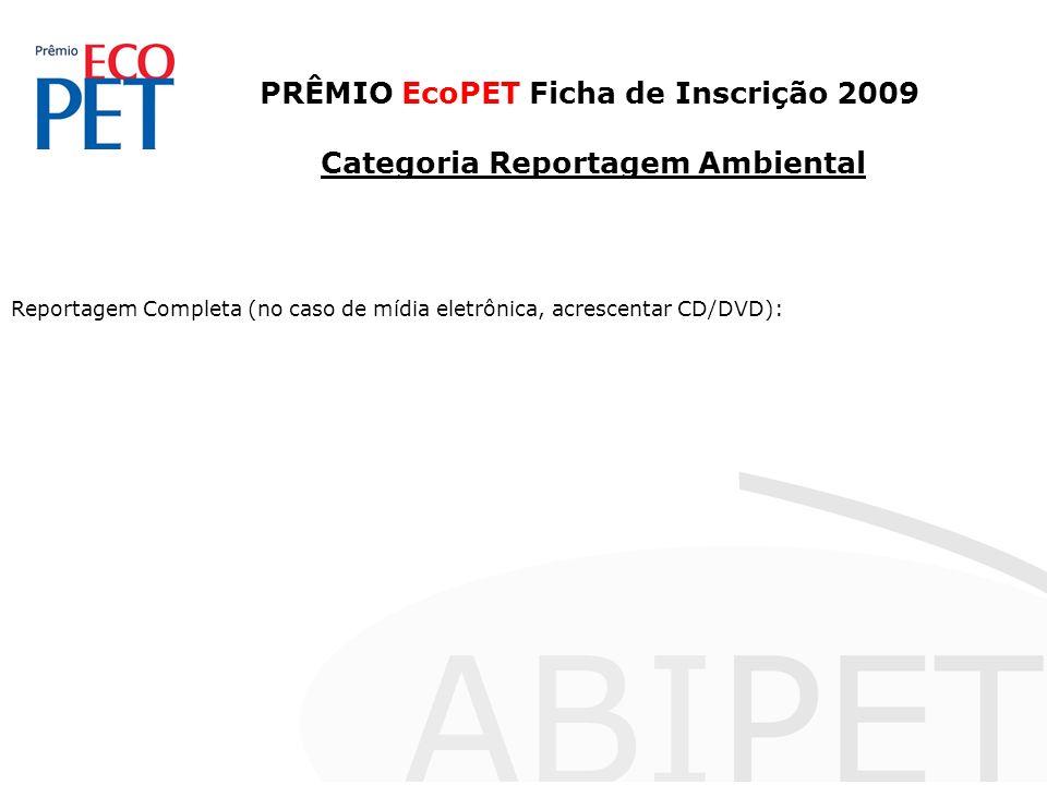 PRÊMIO EcoPET Ficha de Inscrição 2009 Categoria Reportagem Ambiental Reportagem Completa (no caso de mídia eletrônica, acrescentar CD/DVD):