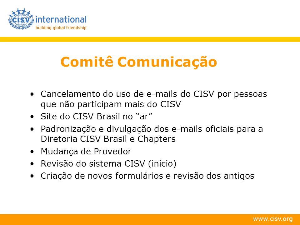 www.cisv.org Comitê Comunicação Cancelamento do uso de e-mails do CISV por pessoas que não participam mais do CISV Site do CISV Brasil no ar Padronização e divulgação dos e-mails oficiais para a Diretoria CISV Brasil e Chapters Mudança de Provedor Revisão do sistema CISV (início) Criação de novos formulários e revisão dos antigos