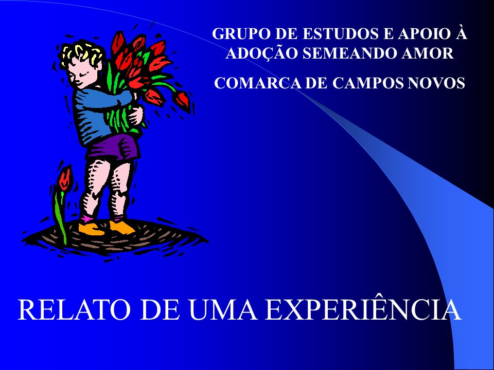 GRUPO DE ESTUDOS E APOIO À ADOÇÃO SEMEANDO AMOR COMARCA DE CAMPOS NOVOS RELATO DE UMA EXPERIÊNCIA