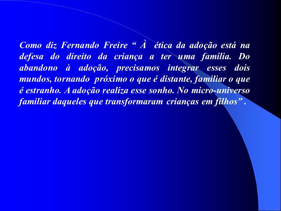 Como diz Fernando Freire À ética da adoção está na defesa do direito da criança a ter uma família. Do abandono à adoção, precisamos integrar esses doi