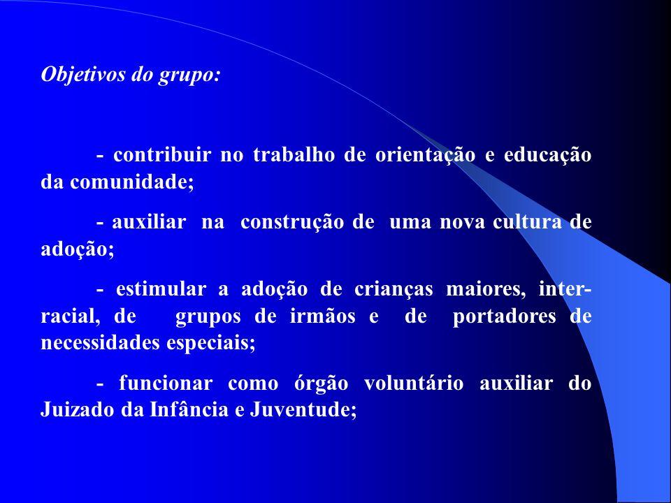 Objetivos do grupo: - contribuir no trabalho de orientação e educação da comunidade; - auxiliar na construção de uma nova cultura de adoção; - estimular a adoção de crianças maiores, inter- racial, de grupos de irmãos e de portadores de necessidades especiais; - funcionar como órgão voluntário auxiliar do Juizado da Infância e Juventude;