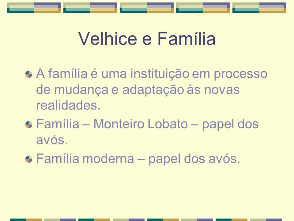 Velhice e Família A família é uma instituição em processo de mudança e adaptação às novas realidades. Família – Monteiro Lobato – papel dos avós. Famí