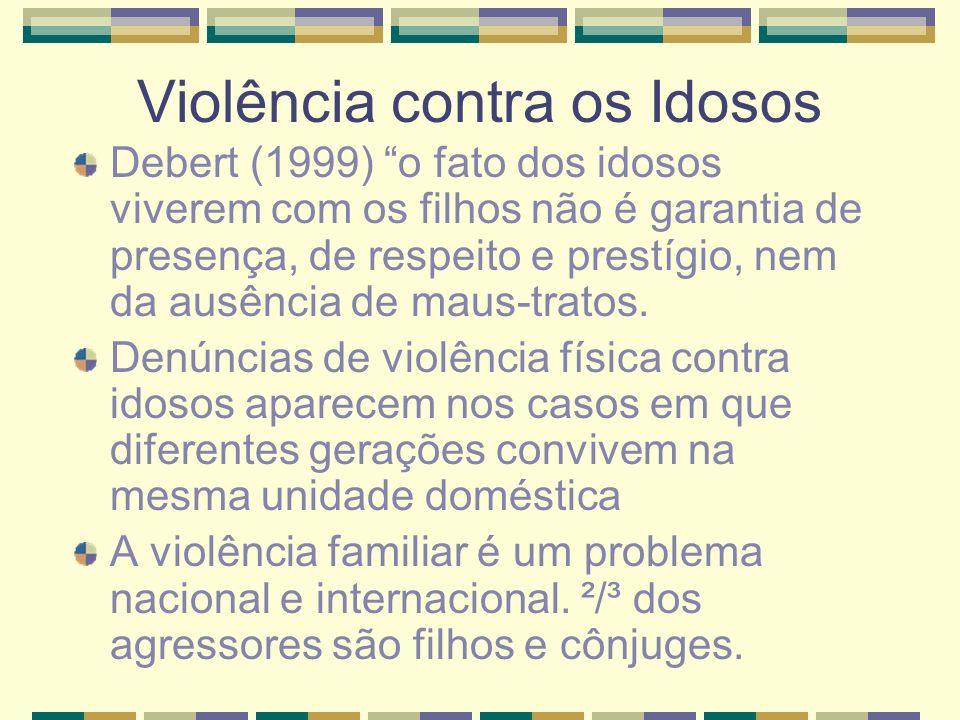 Violência contra os Idosos Debert (1999) o fato dos idosos viverem com os filhos não é garantia de presença, de respeito e prestígio, nem da ausência