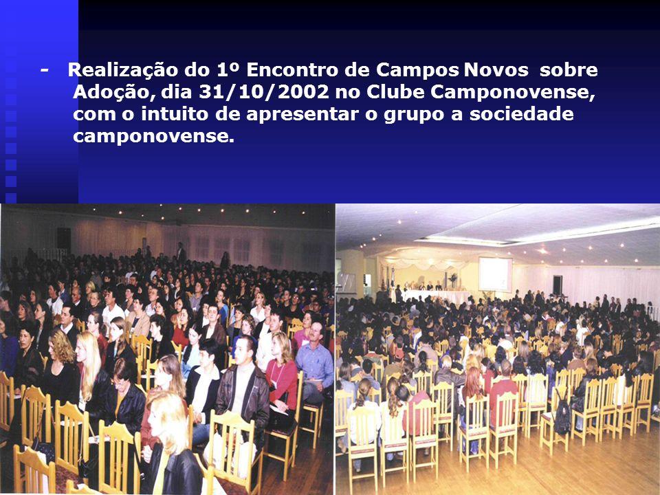 - Realização do 1º Encontro de Campos Novos sobre Adoção, dia 31/10/2002 no Clube Camponovense, com o intuito de apresentar o grupo a sociedade campon