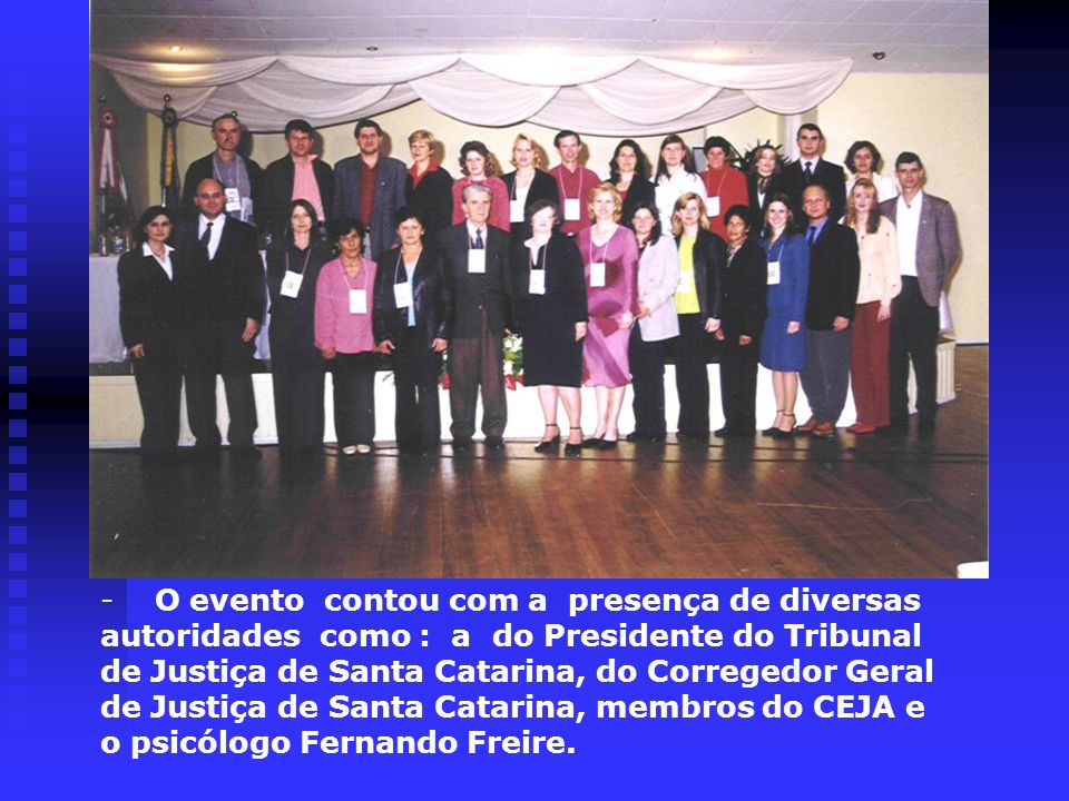 - O evento contou com a presença de diversas autoridades como : a do Presidente do Tribunal de Justiça de Santa Catarina, do Corregedor Geral de Justiça de Santa Catarina, membros do CEJA e o psicólogo Fernando Freire.