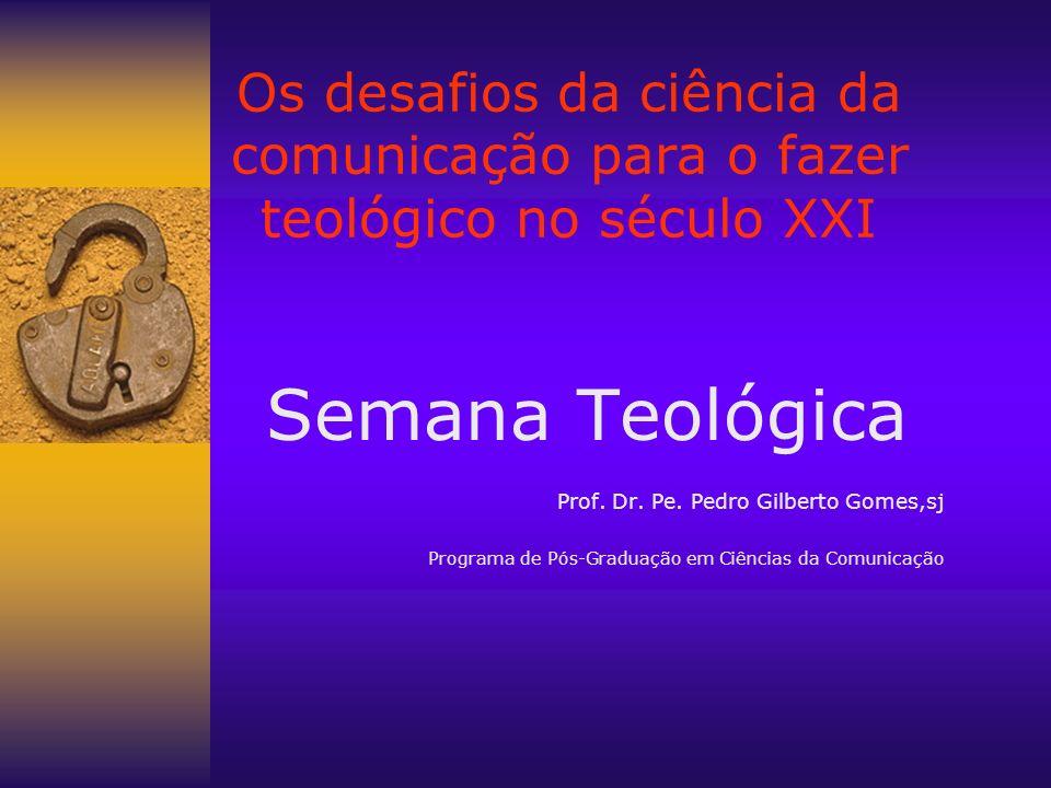 Os desafios da ciência da comunicação para o fazer teológico no século XXI Semana Teológica Prof. Dr. Pe. Pedro Gilberto Gomes,sj Programa de Pós-Grad