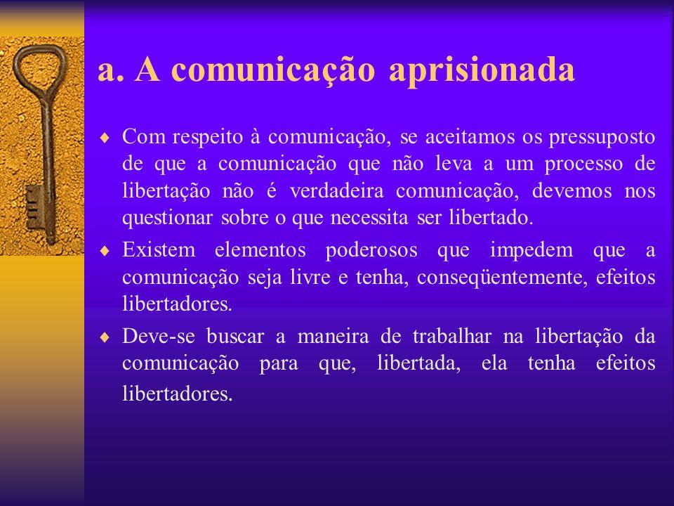 a. A comunicação aprisionada Com respeito à comunicação, se aceitamos os pressuposto de que a comunicação que não leva a um processo de libertação não