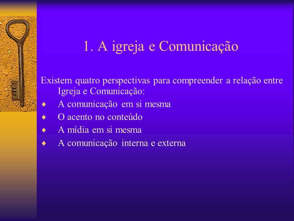 1. A igreja e Comunicação Existem quatro perspectivas para compreender a relação entre Igreja e Comunicação: A comunicação em si mesma O acento no con