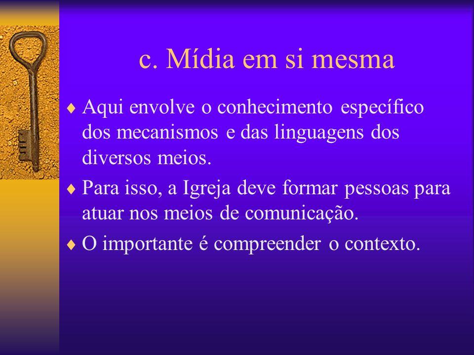 c. Mídia em si mesma Aqui envolve o conhecimento específico dos mecanismos e das linguagens dos diversos meios. Para isso, a Igreja deve formar pessoa