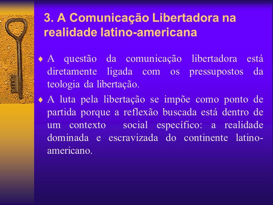 3. A Comunicação Libertadora na realidade latino-americana A questão da comunicação libertadora está diretamente ligada com os pressupostos da teologi