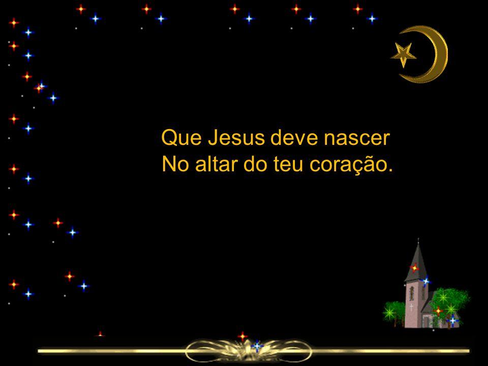 Que Jesus deve nascer No altar do teu coração.