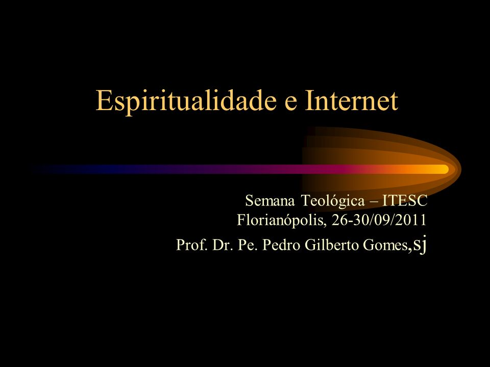 Espiritualidade e Internet Semana Teológica – ITESC Florianópolis, 26-30/09/2011 Prof. Dr. Pe. Pedro Gilberto Gomes,sj