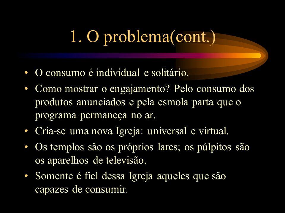 1. O problema(cont.) O consumo é individual e solitário. Como mostrar o engajamento? Pelo consumo dos produtos anunciados e pela esmola parta que o pr