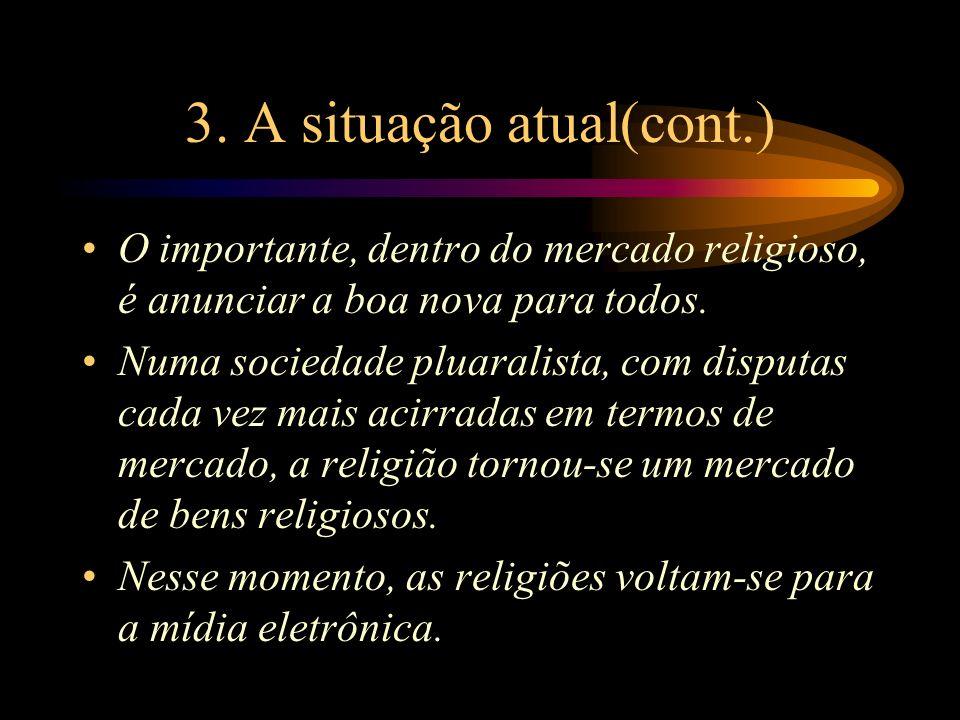3. A situação atual(cont.) O importante, dentro do mercado religioso, é anunciar a boa nova para todos. Numa sociedade pluaralista, com disputas cada