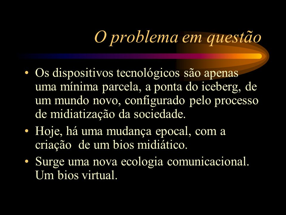 O problema em questão Os dispositivos tecnológicos são apenas uma mínima parcela, a ponta do iceberg, de um mundo novo, configurado pelo processo de m