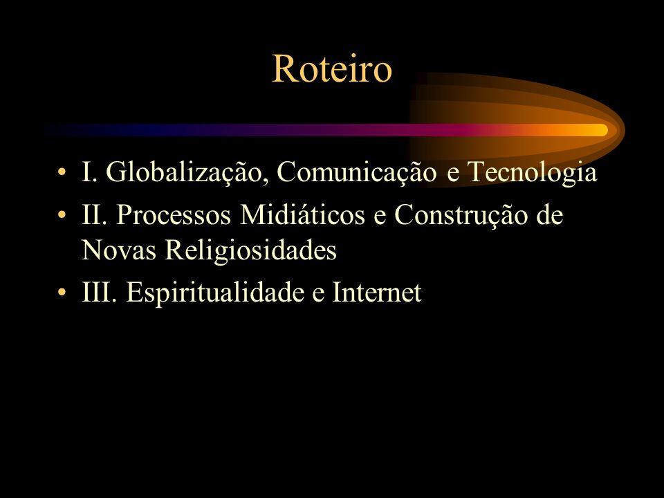 Roteiro I. Globalização, Comunicação e Tecnologia II. Processos Midiáticos e Construção de Novas Religiosidades III. Espiritualidade e Internet