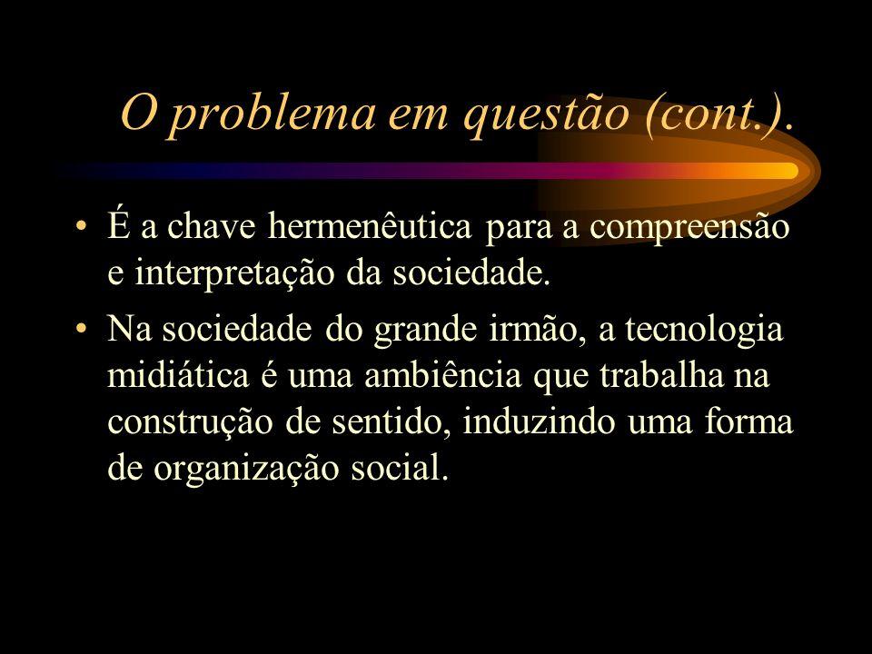 O problema em questão (cont.). É a chave hermenêutica para a compreensão e interpretação da sociedade. Na sociedade do grande irmão, a tecnologia midi