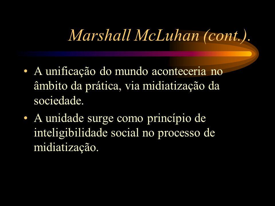 Marshall McLuhan (cont.). A unificação do mundo aconteceria no âmbito da prática, via midiatização da sociedade. A unidade surge como princípio de int