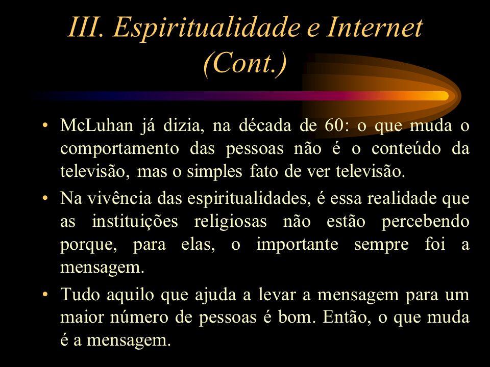 III. Espiritualidade e Internet (Cont.) McLuhan já dizia, na década de 60: o que muda o comportamento das pessoas não é o conteúdo da televisão, mas o