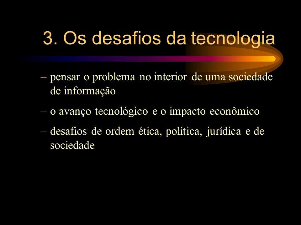 3. Os desafios da tecnologia –pensar o problema no interior de uma sociedade de informação –o avanço tecnológico e o impacto econômico –desafios de or