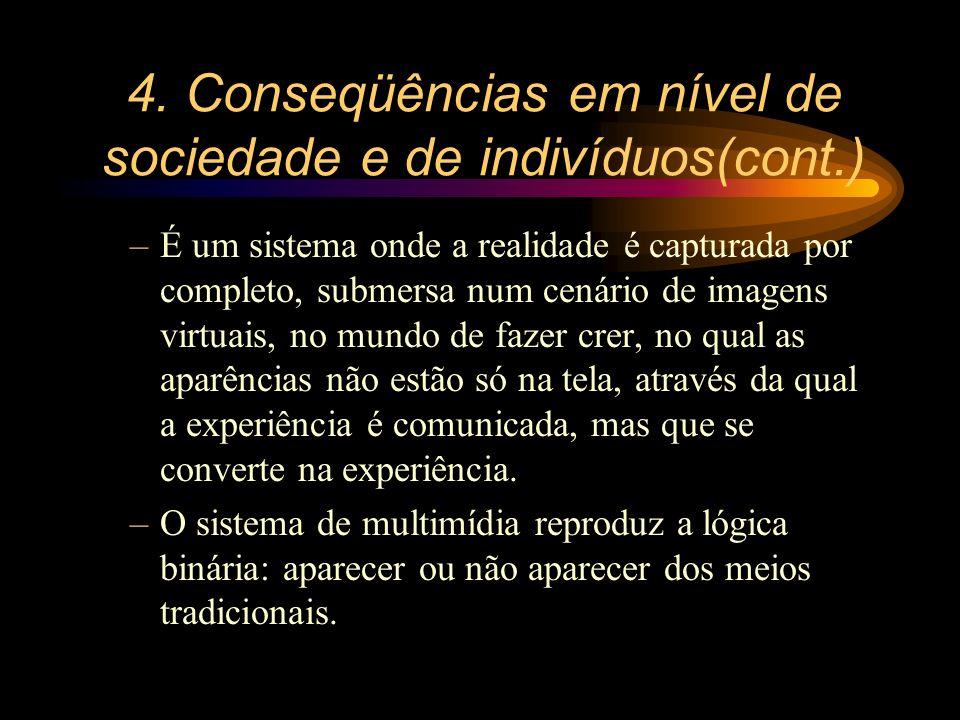 4. Conseqüências em nível de sociedade e de indivíduos(cont.) –É um sistema onde a realidade é capturada por completo, submersa num cenário de imagens