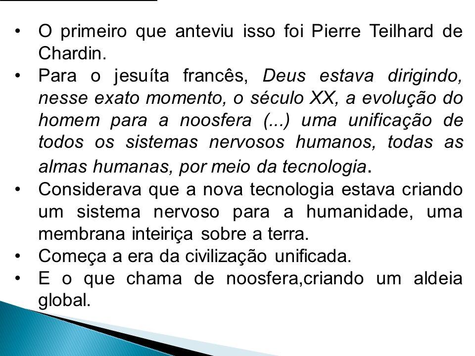 O primeiro que anteviu isso foi Pierre Teilhard de Chardin. Para o jesuíta francês, Deus estava dirigindo, nesse exato momento, o século XX, a evoluçã