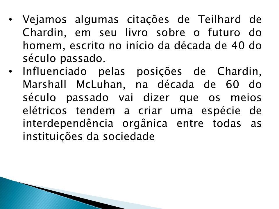 Vejamos algumas citações de Teilhard de Chardin, em seu livro sobre o futuro do homem, escrito no início da década de 40 do século passado. Influencia