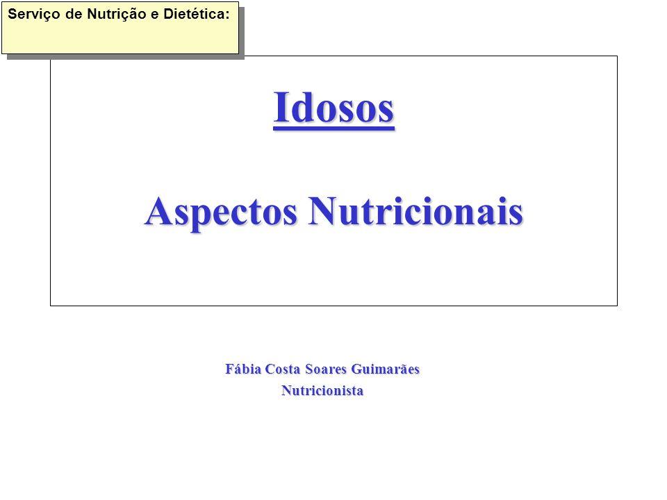 Idosos Aspectos Nutricionais Fábia Costa Soares Guimarães Nutricionista Serviço de Nutrição e Dietética: