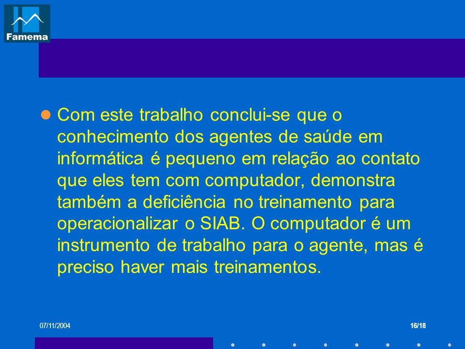 07/11/200416/18 Com este trabalho conclui-se que o conhecimento dos agentes de saúde em informática é pequeno em relação ao contato que eles tem com c