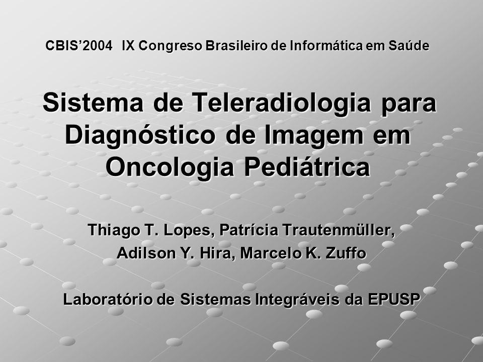 CBIS2004 IX Congreso Brasileiro de Informática em Saúde Sistema de Teleradiologia para Diagnóstico de Imagem em Oncologia Pediátrica Thiago T. Lopes,