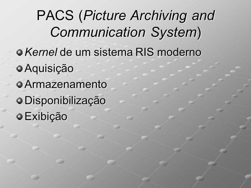PACS (Picture Archiving and Communication System) Kernel de um sistema RIS moderno AquisiçãoArmazenamentoDisponibilizaçãoExibição