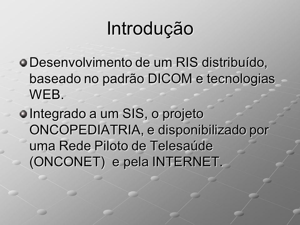 Introdução Desenvolvimento de um RIS distribuído, baseado no padrão DICOM e tecnologias WEB. Integrado a um SIS, o projeto ONCOPEDIATRIA, e disponibil