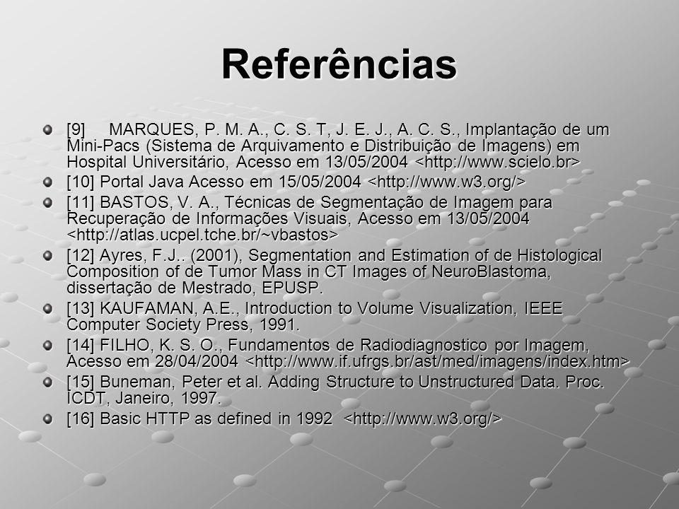 Referências [9] MARQUES, P. M. A., C. S. T, J. E. J., A. C. S., Implantação de um Mini-Pacs (Sistema de Arquivamento e Distribuição de Imagens) em Hos
