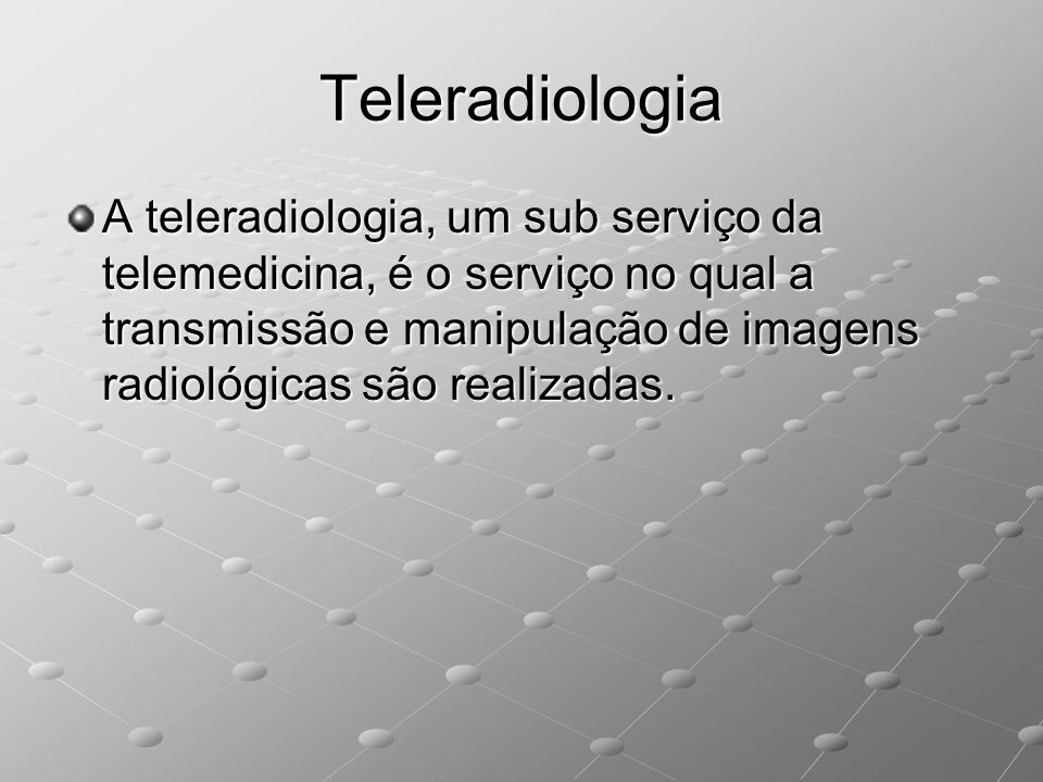 Teleradiologia A teleradiologia, um sub serviço da telemedicina, é o serviço no qual a transmissão e manipulação de imagens radiológicas são realizada