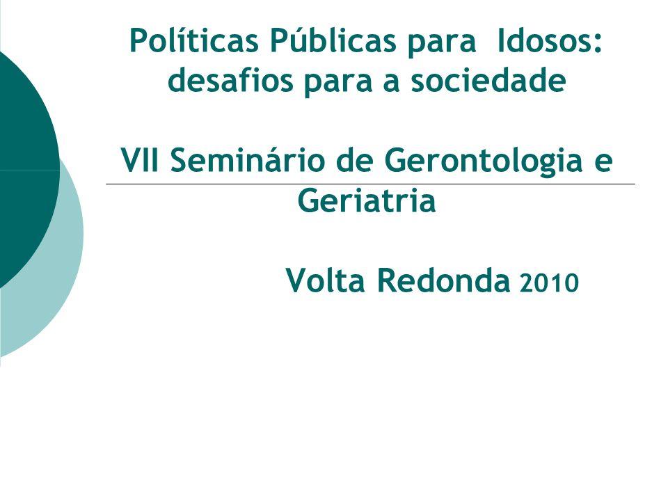 Políticas Públicas para Idosos: desafios para a sociedade VII Seminário de Gerontologia e Geriatria Volta Redonda 2010