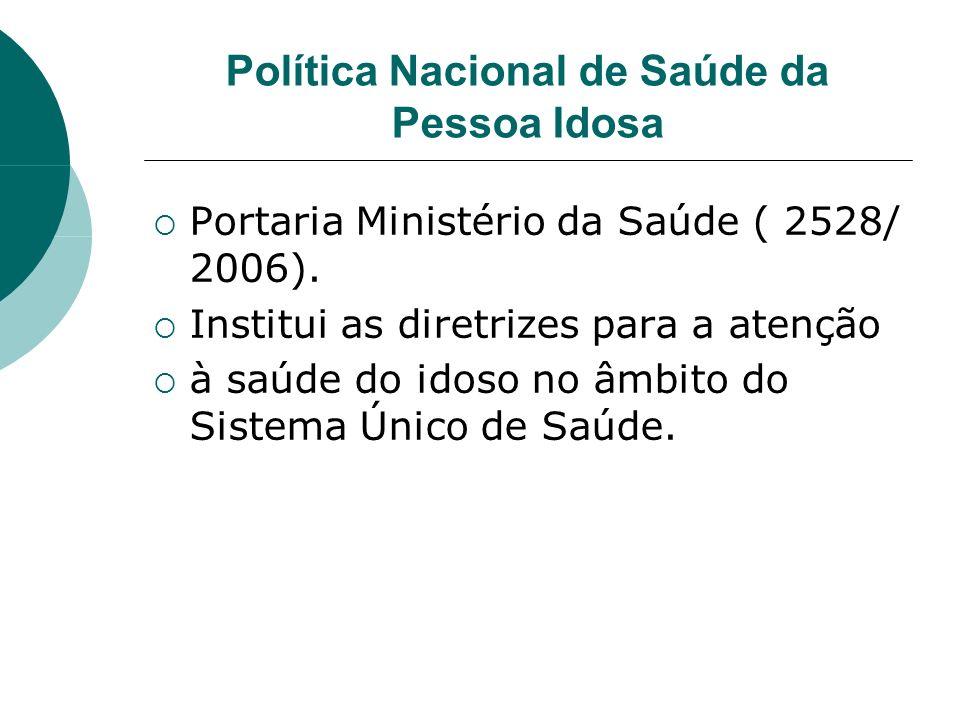 Política Nacional de Saúde da Pessoa Idosa Portaria Ministério da Saúde ( 2528/ 2006). Institui as diretrizes para a atenção à saúde do idoso no âmbit
