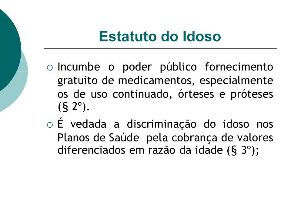 Estatuto do Idoso Incumbe o poder público fornecimento gratuito de medicamentos, especialmente os de uso continuado, órteses e próteses (§ 2º). É veda