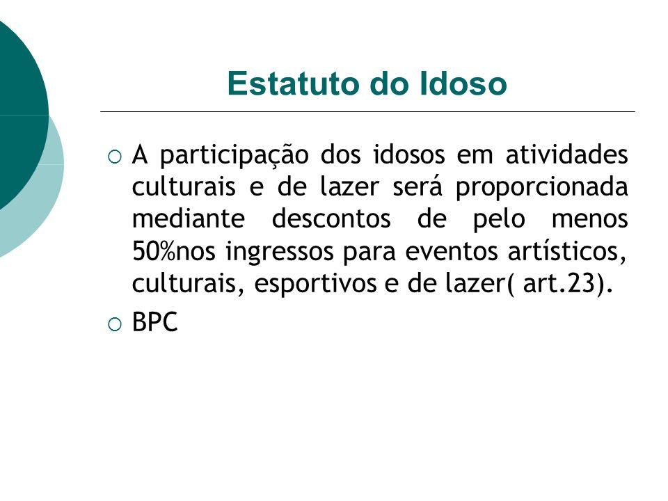 Estatuto do Idoso A participação dos idosos em atividades culturais e de lazer será proporcionada mediante descontos de pelo menos 50%nos ingressos para eventos artísticos, culturais, esportivos e de lazer( art.23).