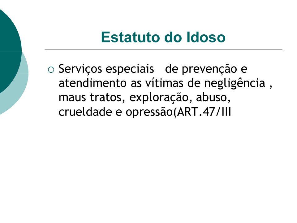 Estatuto do Idoso Serviços especiais de prevenção e atendimento as vítimas de negligência, maus tratos, exploração, abuso, crueldade e opressão(ART.47/III