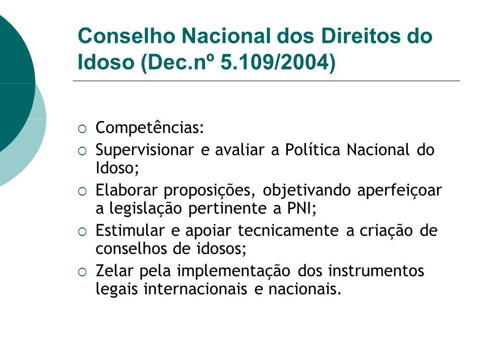 Conselho Nacional dos Direitos do Idoso (Dec.nº 5.109/2004) Competências: Supervisionar e avaliar a Política Nacional do Idoso; Elaborar proposições,