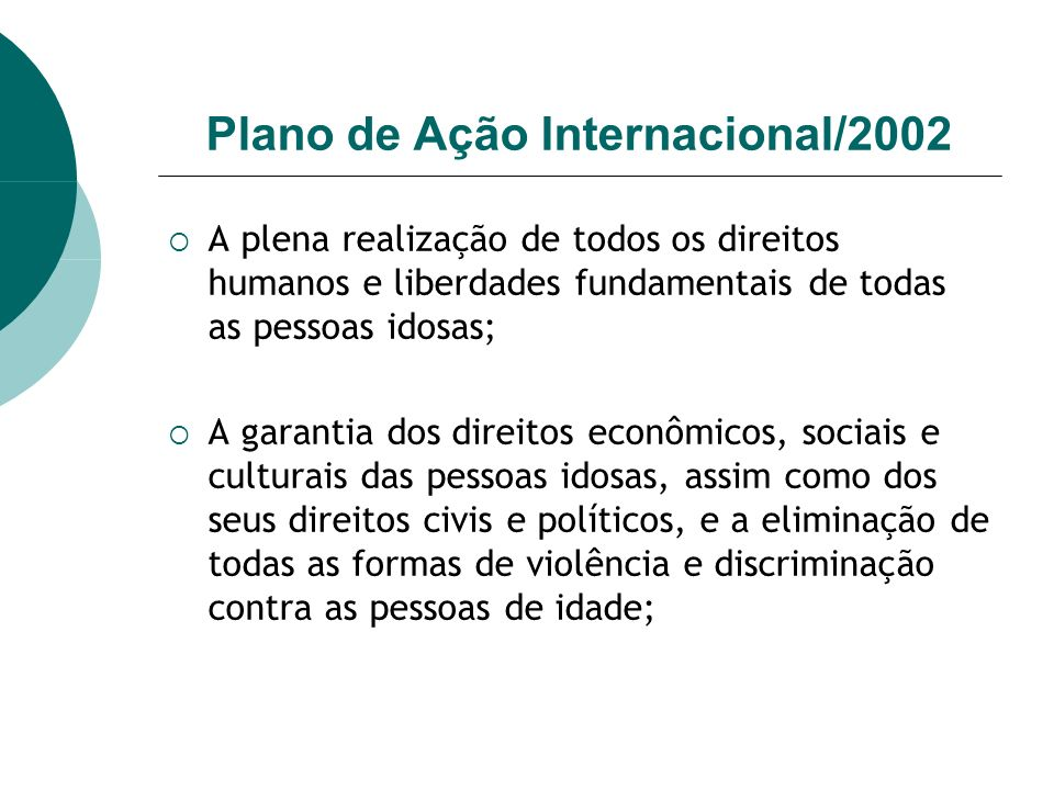 Plano de Ação Internacional/2002 A plena realização de todos os direitos humanos e liberdades fundamentais de todas as pessoas idosas; A garantia dos
