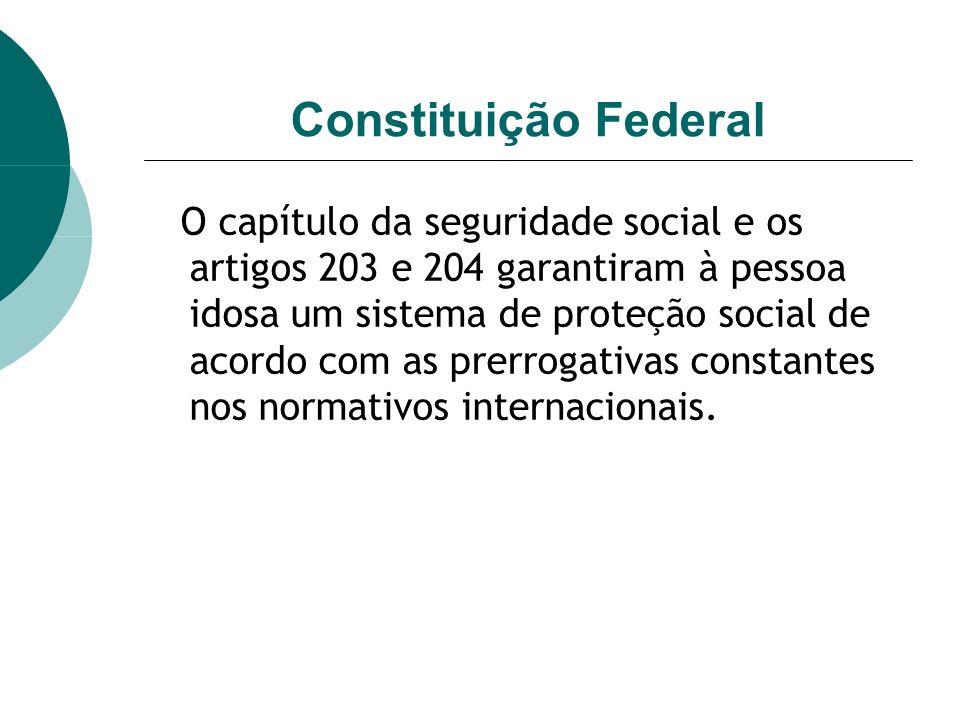 Constituição Federal O capítulo da seguridade social e os artigos 203 e 204 garantiram à pessoa idosa um sistema de proteção social de acordo com as prerrogativas constantes nos normativos internacionais.