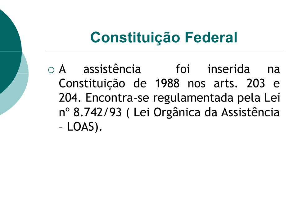 Constituição Federal A assistência foi inserida na Constituição de 1988 nos arts. 203 e 204. Encontra-se regulamentada pela Lei nº 8.742/93 ( Lei Orgâ