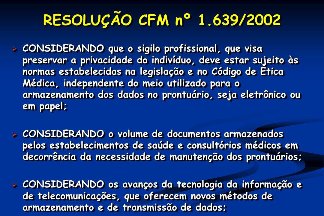RESOLUÇÃO CFM nº 1.639/2002 CONSIDERANDO que o sigilo profissional, que visa preservar a privacidade do indivíduo, deve estar sujeito às normas estabelecidas na legislação e no Código de Ética Médica, independente do meio utilizado para o armazenamento dos dados no prontuário, seja eletrônico ou em papel; CONSIDERANDO que o sigilo profissional, que visa preservar a privacidade do indivíduo, deve estar sujeito às normas estabelecidas na legislação e no Código de Ética Médica, independente do meio utilizado para o armazenamento dos dados no prontuário, seja eletrônico ou em papel; CONSIDERANDO o volume de documentos armazenados pelos estabelecimentos de saúde e consultórios médicos em decorrência da necessidade de manutenção dos prontuários; CONSIDERANDO o volume de documentos armazenados pelos estabelecimentos de saúde e consultórios médicos em decorrência da necessidade de manutenção dos prontuários; CONSIDERANDO os avanços da tecnologia da informação e de telecomunicações, que oferecem novos métodos de armazenamento e de transmissão de dados; CONSIDERANDO os avanços da tecnologia da informação e de telecomunicações, que oferecem novos métodos de armazenamento e de transmissão de dados; CONSIDERANDO que o sigilo profissional, que visa preservar a privacidade do indivíduo, deve estar sujeito às normas estabelecidas na legislação e no Código de Ética Médica, independente do meio utilizado para o armazenamento dos dados no prontuário, seja eletrônico ou em papel; CONSIDERANDO que o sigilo profissional, que visa preservar a privacidade do indivíduo, deve estar sujeito às normas estabelecidas na legislação e no Código de Ética Médica, independente do meio utilizado para o armazenamento dos dados no prontuário, seja eletrônico ou em papel; CONSIDERANDO o volume de documentos armazenados pelos estabelecimentos de saúde e consultórios médicos em decorrência da necessidade de manutenção dos prontuários; CONSIDERANDO o volume de documentos armazenados pelos estabelecimentos d