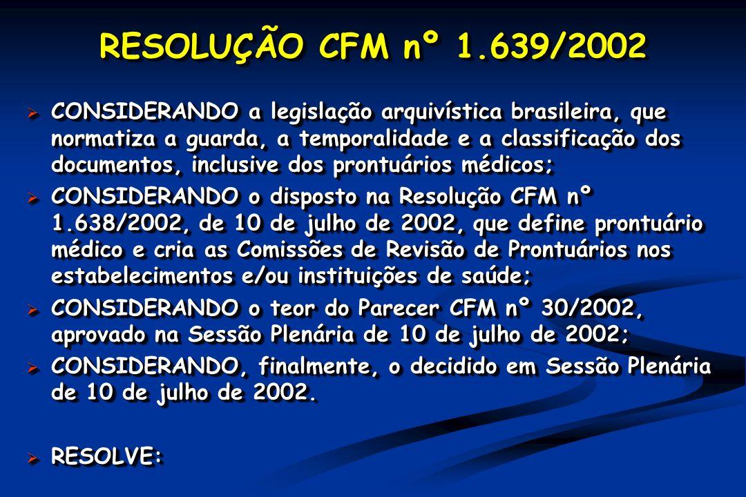 RESOLUÇÃO CFM nº 1.639/2002 CONSIDERANDO a legislação arquivística brasileira, que normatiza a guarda, a temporalidade e a classificação dos documentos, inclusive dos prontuários médicos; CONSIDERANDO a legislação arquivística brasileira, que normatiza a guarda, a temporalidade e a classificação dos documentos, inclusive dos prontuários médicos; CONSIDERANDO o disposto na Resolução CFM nº 1.638/2002, de 10 de julho de 2002, que define prontuário médico e cria as Comissões de Revisão de Prontuários nos estabelecimentos e/ou instituições de saúde; CONSIDERANDO o disposto na Resolução CFM nº 1.638/2002, de 10 de julho de 2002, que define prontuário médico e cria as Comissões de Revisão de Prontuários nos estabelecimentos e/ou instituições de saúde; CONSIDERANDO o teor do Parecer CFM nº 30/2002, aprovado na Sessão Plenária de 10 de julho de 2002; CONSIDERANDO o teor do Parecer CFM nº 30/2002, aprovado na Sessão Plenária de 10 de julho de 2002; CONSIDERANDO, finalmente, o decidido em Sessão Plenária de 10 de julho de 2002.